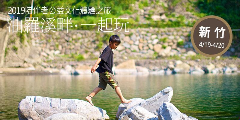 2019陪伴者公益文化體驗之旅:【新竹】油羅溪畔‧一起玩